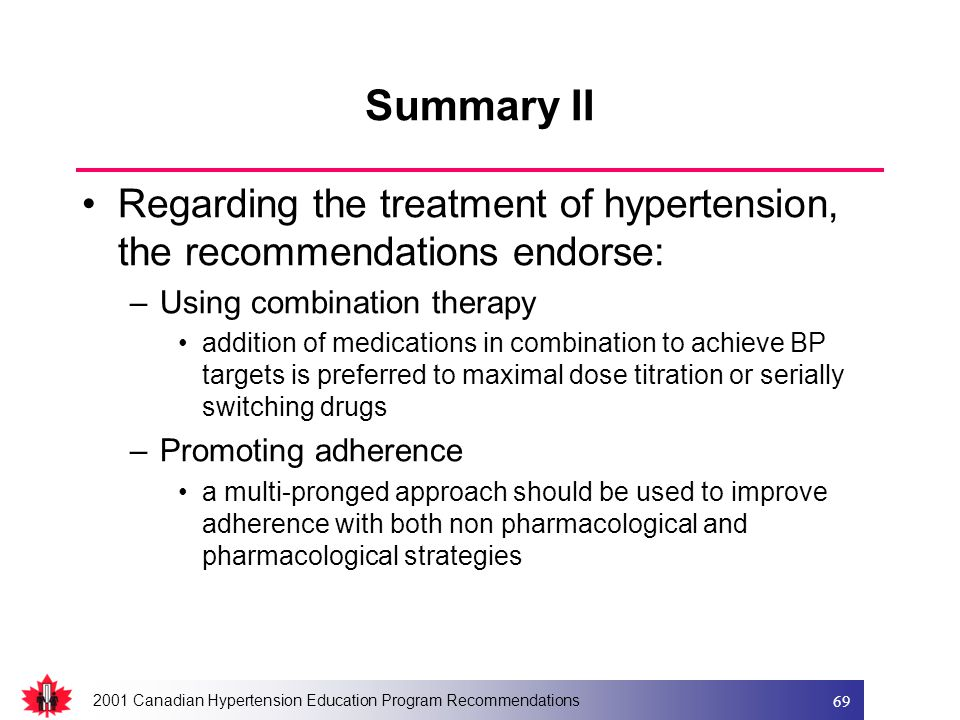 2001 Canadian Hypertension Education Program Recommendations 69 Summary II Regarding the treatment of hypertension, the recommendations endorse: –Using combination therapy addition of medications in combination to achieve BP targets is preferred to maximal dose titration or serially switching drugs –Promoting adherence a multi-pronged approach should be used to improve adherence with both non pharmacological and pharmacological strategies