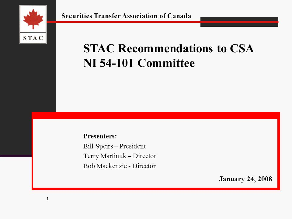 Securities Transfer Association of Canada 1 Presenters: Bill Speirs – President Terry Martinuk – Director Bob Mackenzie - Director STAC Recommendations to CSA NI 54-101 Committee January 24, 2008