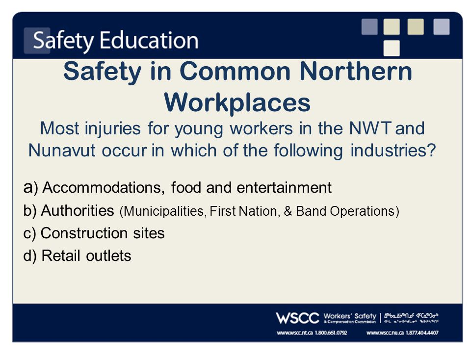 Safety in Common Northern Workplaces Most injuries for young workers in the NWT and Nunavut occur in which of the following industries.