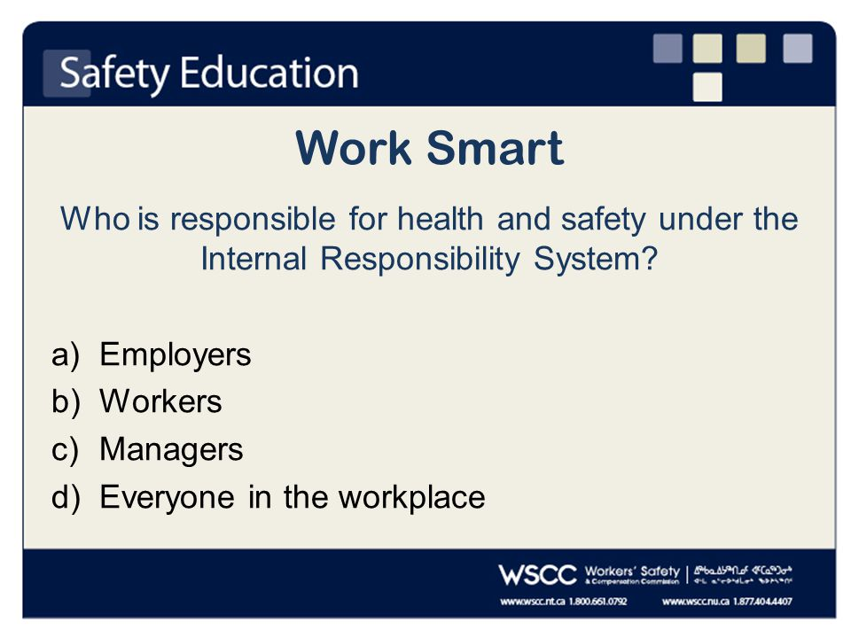 Work Smart Who is responsible for health and safety under the Internal Responsibility System.