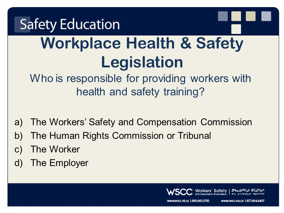 Workplace Health & Safety Legislation Who is responsible for providing workers with health and safety training.