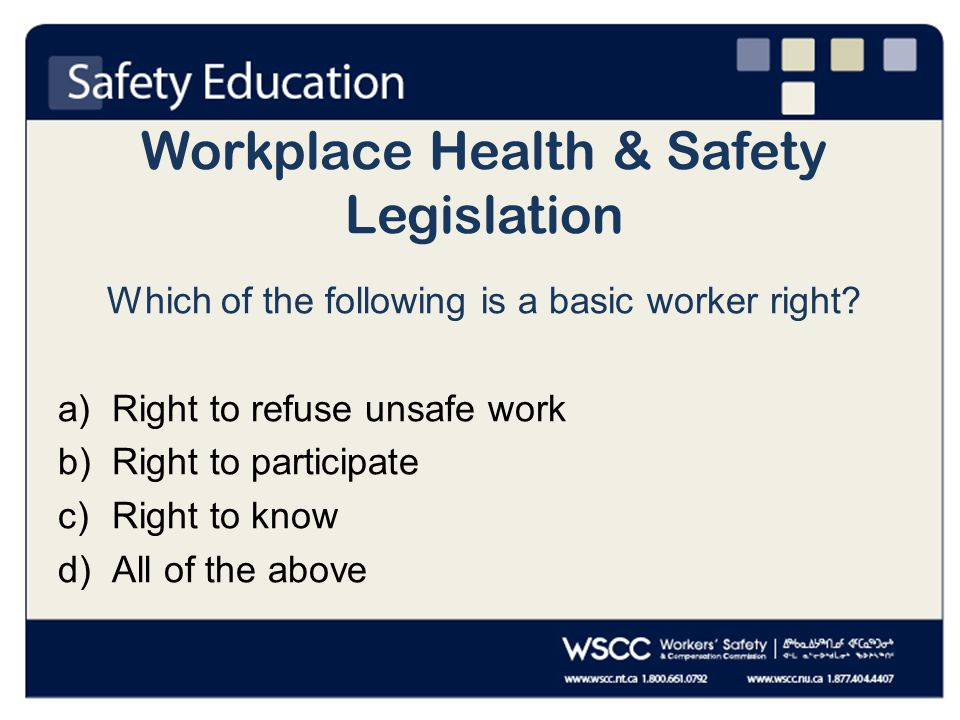 Workplace Health & Safety Legislation Which of the following is a basic worker right.