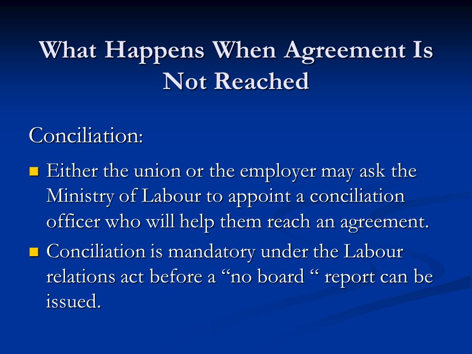 What Happens When Agreement Is Not Reached Conciliation : Either the union or the employer may ask the Ministry of Labour to appoint a conciliation officer who will help them reach an agreement.