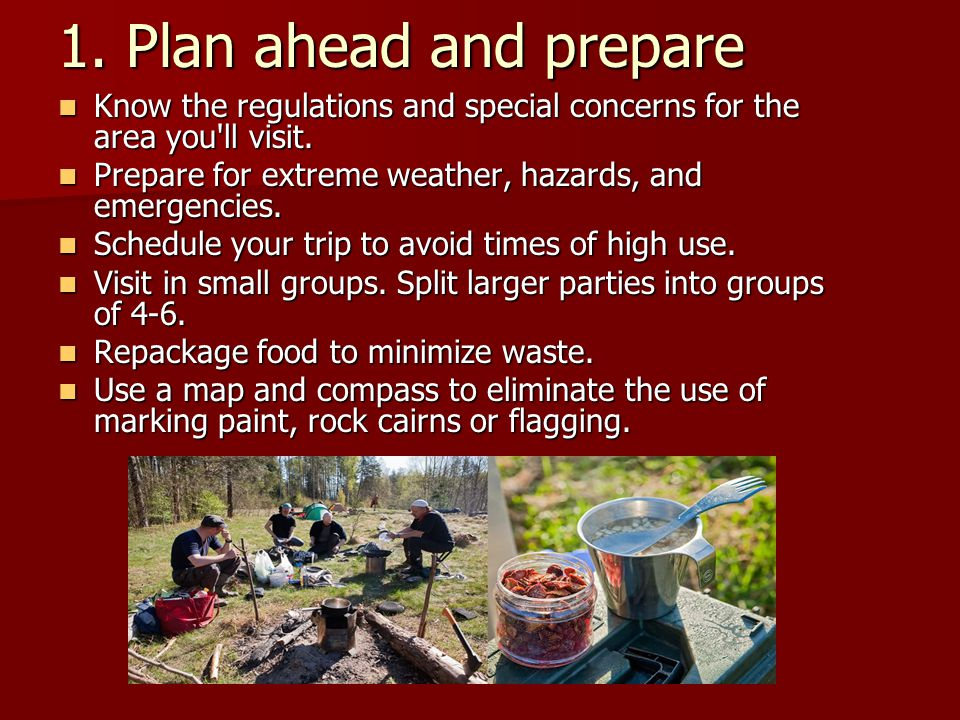 1. Plan ahead and prepare Know the regulations and special concerns for the area you ll visit.