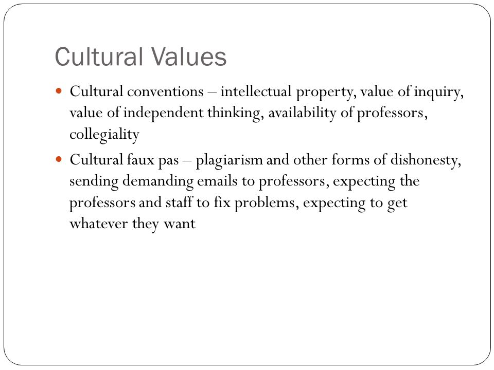 Cultural Values Cultural conventions – intellectual property, value of inquiry, value of independent thinking, availability of professors, collegiality Cultural faux pas – plagiarism and other forms of dishonesty, sending demanding emails to professors, expecting the professors and staff to fix problems, expecting to get whatever they want