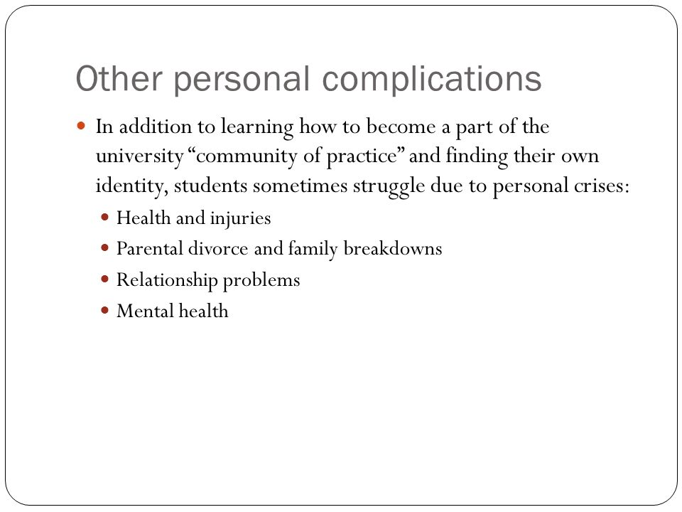 Other personal complications In addition to learning how to become a part of the university community of practice and finding their own identity, students sometimes struggle due to personal crises: Health and injuries Parental divorce and family breakdowns Relationship problems Mental health