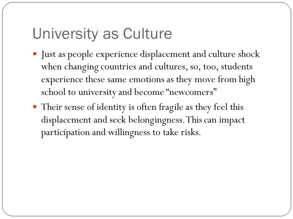 University as Culture Just as people experience displacement and culture shock when changing countries and cultures, so, too, students experience these same emotions as they move from high school to university and become newcomers Their sense of identity is often fragile as they feel this displacement and seek belongingness.