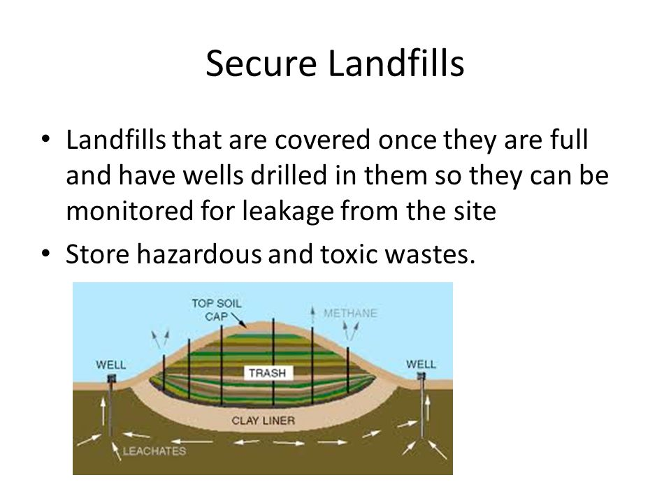 Secure Landfills Landfills that are covered once they are full and have wells drilled in them so they can be monitored for leakage from the site Store hazardous and toxic wastes.