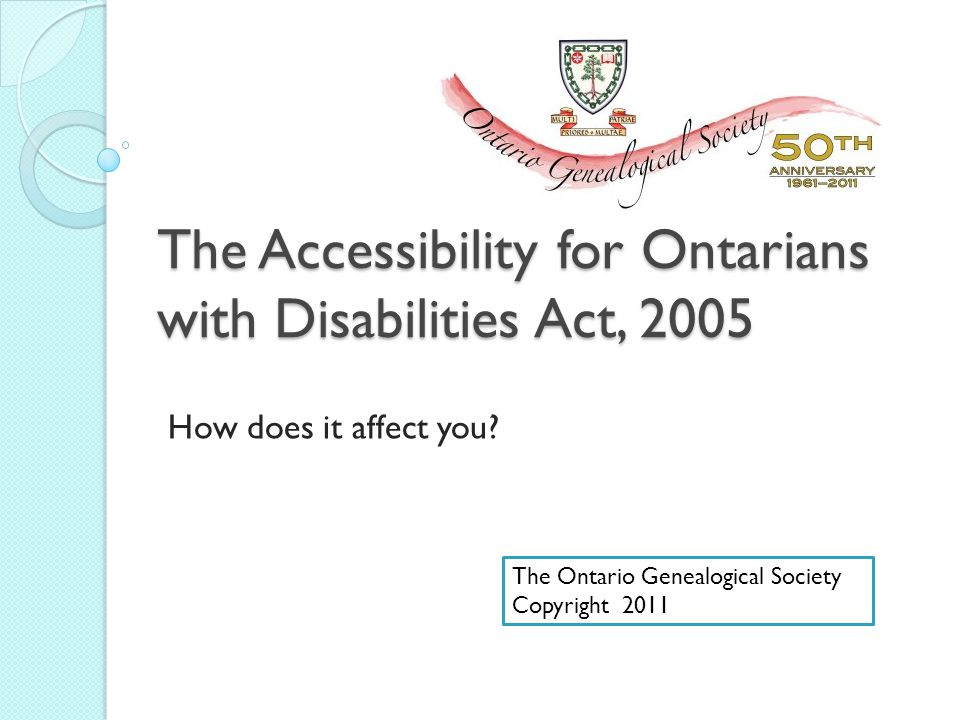 Today's Objectives By the end of the session you will understand: The Accessibility for Ontarians with Disabilities Act, 2005 (AODA) and its importance Different types of disabilities and supports Ways to assist clients with disabilities How this affects The Society and Branches The Ontario Genealogical Society 20112