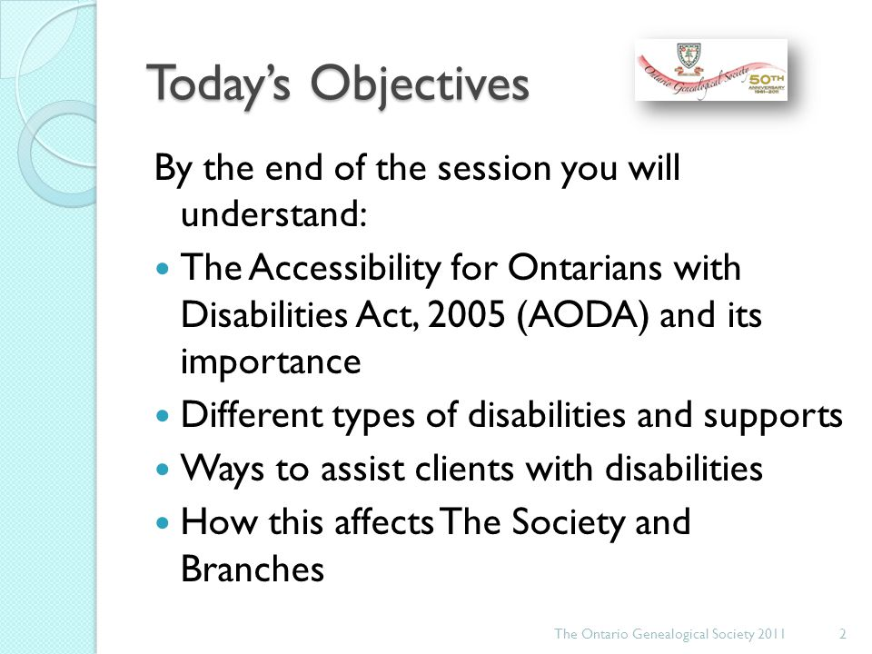 Agenda The Accessibility for Ontarians with Disabilities Act, 2005 (AODA) Types of disabilities Support for people with disabilities The Act and OGS The Ontario Genealogical Society 20113