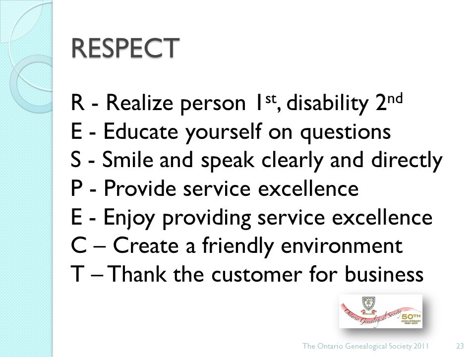RESPECT The Ontario Genealogical Society 201123 R - Realize person 1 st, disability 2 nd E - Educate yourself on questions S - Smile and speak clearly and directly P - Provide service excellence E - Enjoy providing service excellence C – Create a friendly environment T – Thank the customer for business