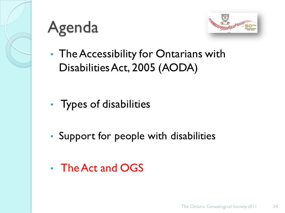 Agenda The Accessibility for Ontarians with Disabilities Act, 2005 (AODA) Types of disabilities Support for people with disabilities The Act and OGS The Ontario Genealogical Society 201124