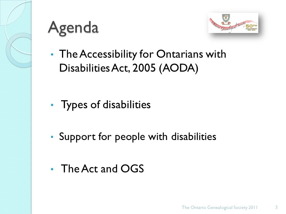 Agenda The Accessibility for Ontarians with Disabilities Act, 2005 (AODA) Types of disabilities Support for people with disabilities The Act and OGS The Ontario Genealogical Society 20114