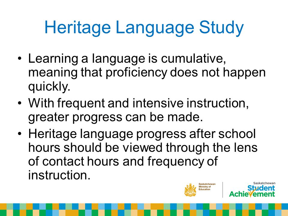 Heritage Language Study Learning a language is cumulative, meaning that proficiency does not happen quickly.
