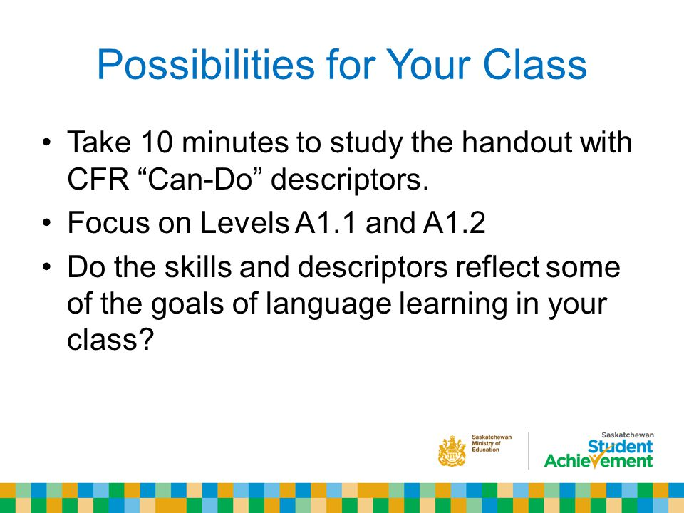 Possibilities for Your Class Take 10 minutes to study the handout with CFR Can-Do descriptors.