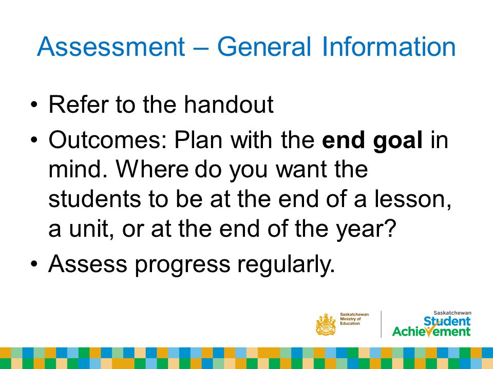 Assessment – General Information Refer to the handout Outcomes: Plan with the end goal in mind.
