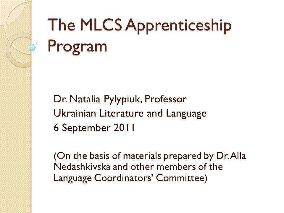 The MLCS Apprenticeship Program Dr. Natalia Pylypiuk, Professor Ukrainian Literature and Language 6 September 2011 (On the basis of materials prepared