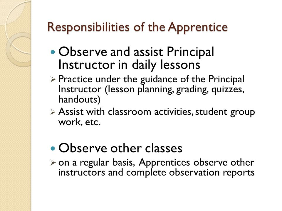 Responsibilities of the Apprentice Observe and assist Principal Instructor in daily lessons  Practice under the guidance of the Principal Instructor