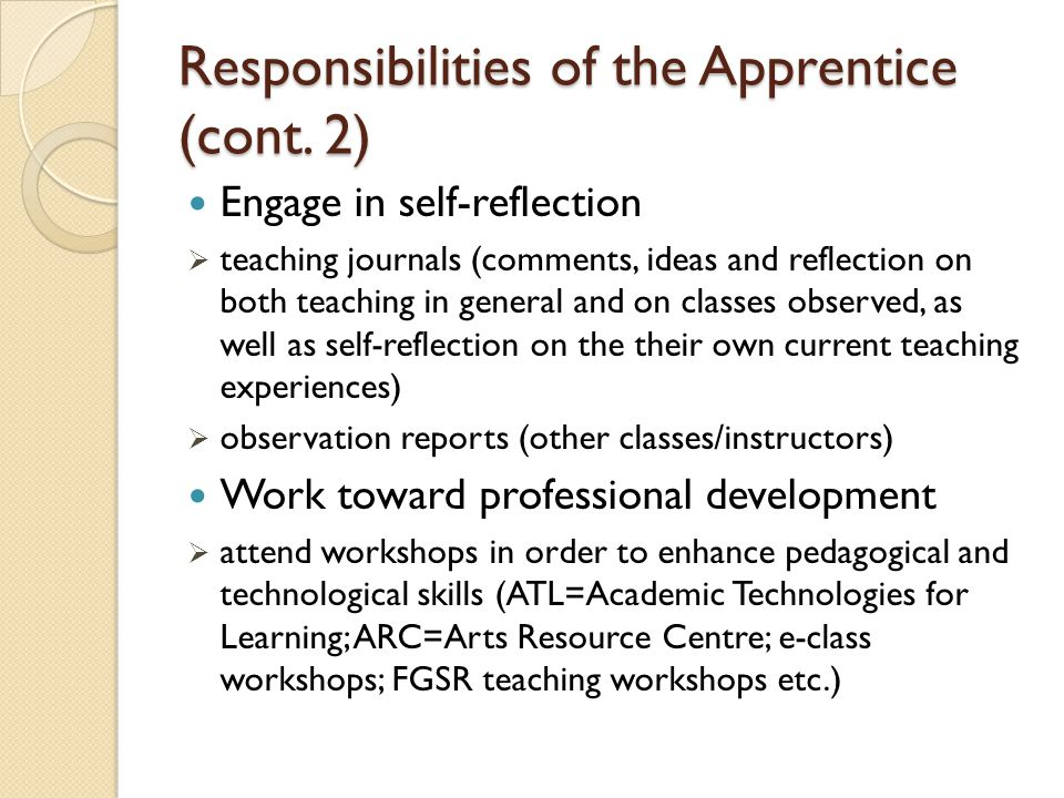 Responsibilities of the Apprentice (cont. 2) Engage in self-reflection  teaching journals (comments, ideas and reflection on both teaching in general