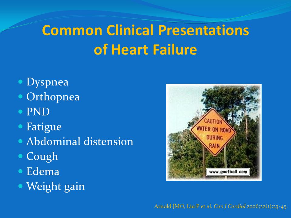 Common Clinical Presentations of Heart Failure Dyspnea Orthopnea PND Fatigue Abdominal distension Cough Edema Weight gain Arnold JMO, Liu P et al. Can