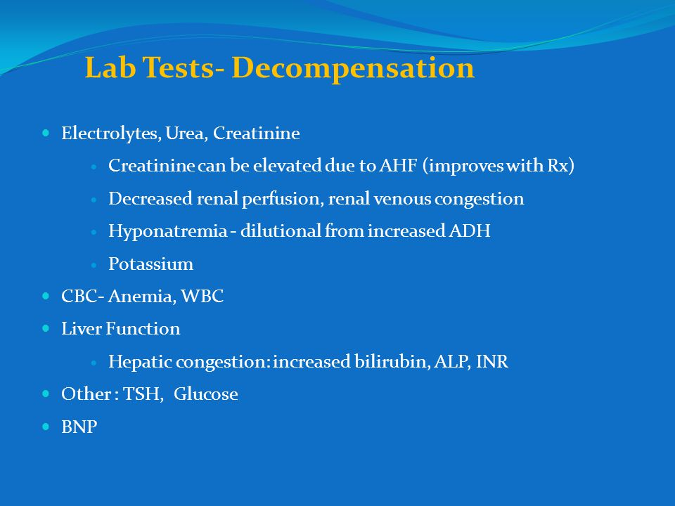 Lab Tests- Decompensation Electrolytes, Urea, Creatinine Creatinine can be elevated due to AHF (improves with Rx) Decreased renal perfusion, renal venous congestion Hyponatremia - dilutional from increased ADH Potassium CBC- Anemia, WBC Liver Function Hepatic congestion: increased bilirubin, ALP, INR Other : TSH, Glucose BNP