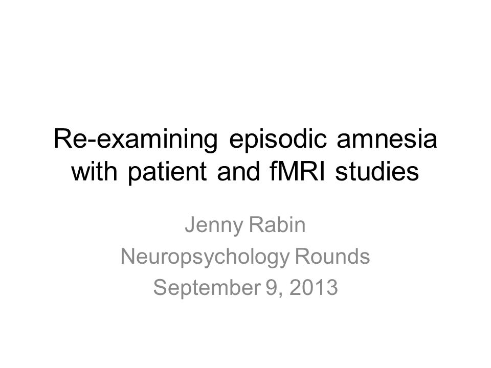 Re-examining episodic amnesia with patient and fMRI studies Jenny Rabin Neuropsychology Rounds September 9, 2013