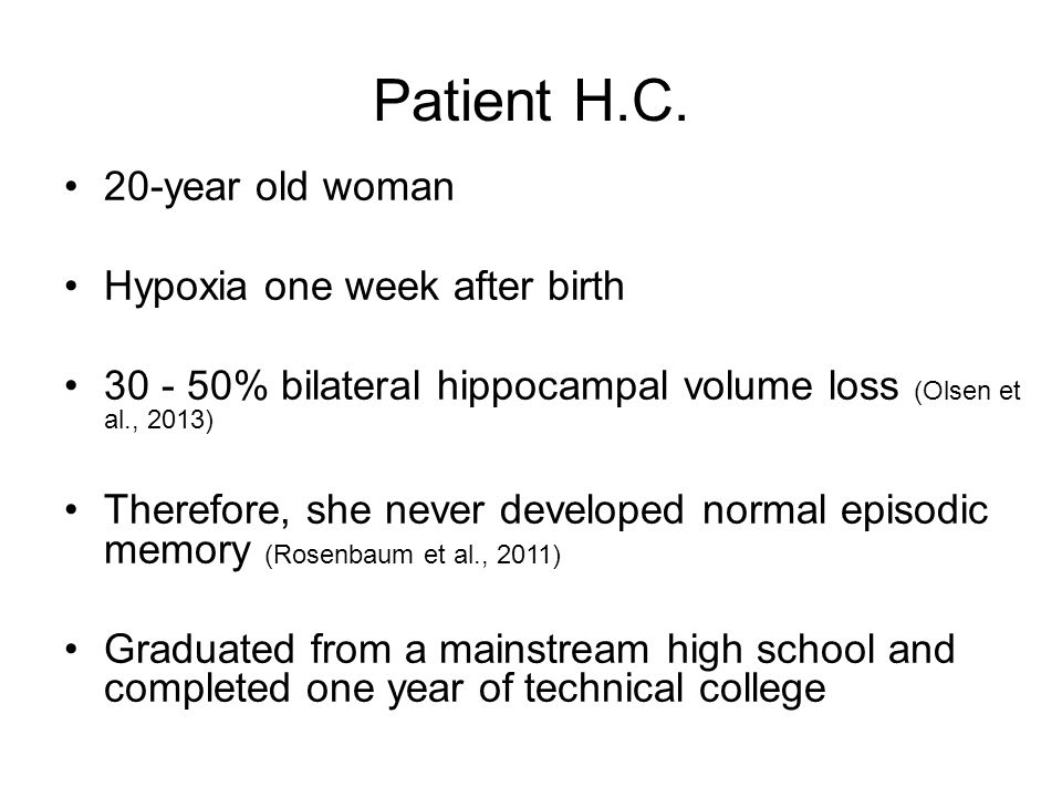 Patient H.C. 20-year old woman Hypoxia one week after birth 30 - 50% bilateral hippocampal volume loss (Olsen et al., 2013) Therefore, she never devel