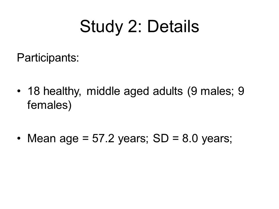 Study 2: Details Participants: 18 healthy, middle aged adults (9 males; 9 females) Mean age = 57.2 years; SD = 8.0 years;