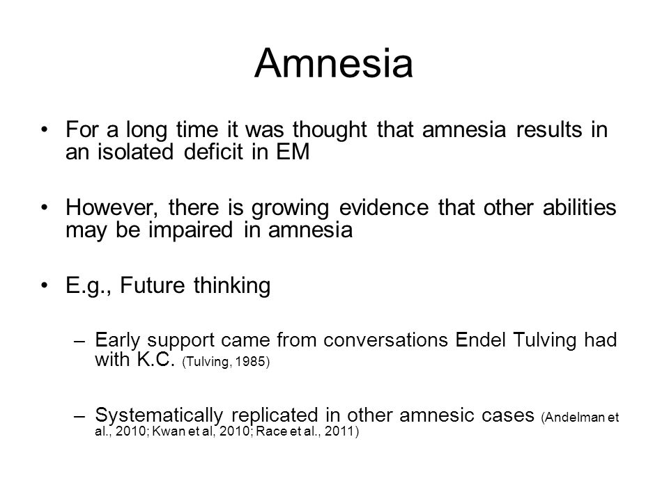 For a long time it was thought that amnesia results in an isolated deficit in EM However, there is growing evidence that other abilities may be impaired in amnesia E.g., Future thinking –Early support came from conversations Endel Tulving had with K.C.