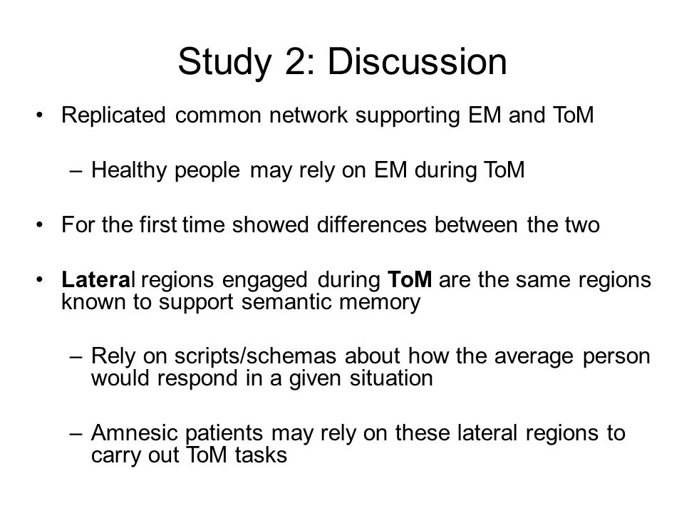 Study 2: Discussion Replicated common network supporting EM and ToM –Healthy people may rely on EM during ToM For the first time showed differences between the two Lateral regions engaged during ToM are the same regions known to support semantic memory –Rely on scripts/schemas about how the average person would respond in a given situation –Amnesic patients may rely on these lateral regions to carry out ToM tasks