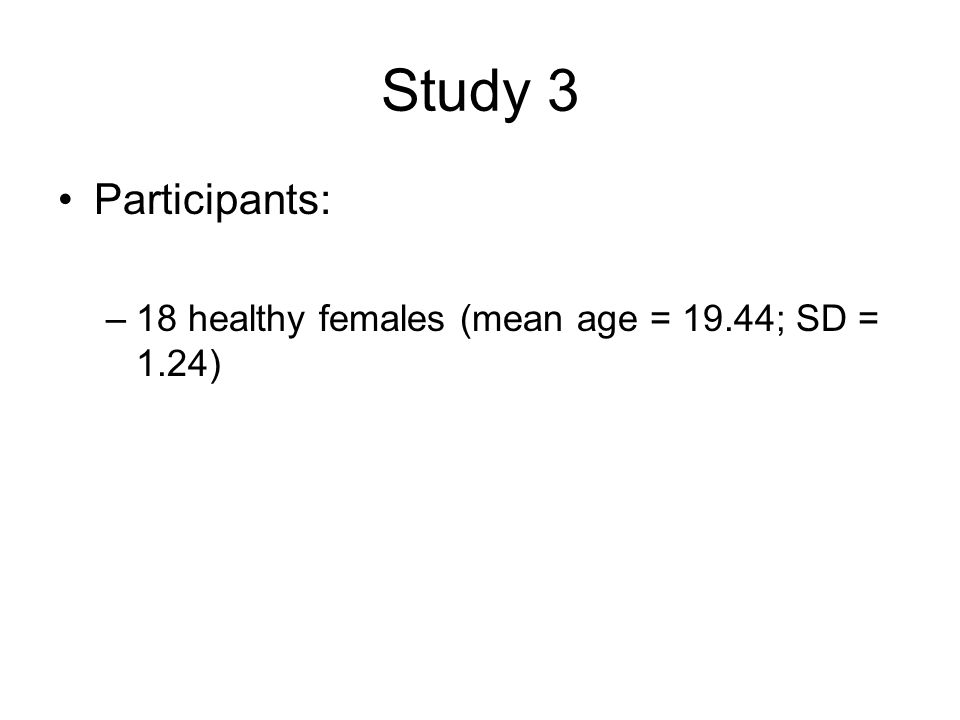 Study 3 Participants: –18 healthy females (mean age = 19.44; SD = 1.24)