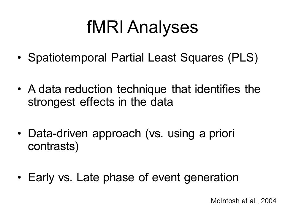 fMRI Analyses Spatiotemporal Partial Least Squares (PLS) A data reduction technique that identifies the strongest effects in the data Data-driven approach (vs.