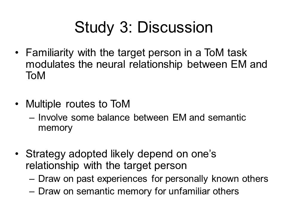 Study 3: Discussion Familiarity with the target person in a ToM task modulates the neural relationship between EM and ToM Multiple routes to ToM –Involve some balance between EM and semantic memory Strategy adopted likely depend on one's relationship with the target person –Draw on past experiences for personally known others –Draw on semantic memory for unfamiliar others
