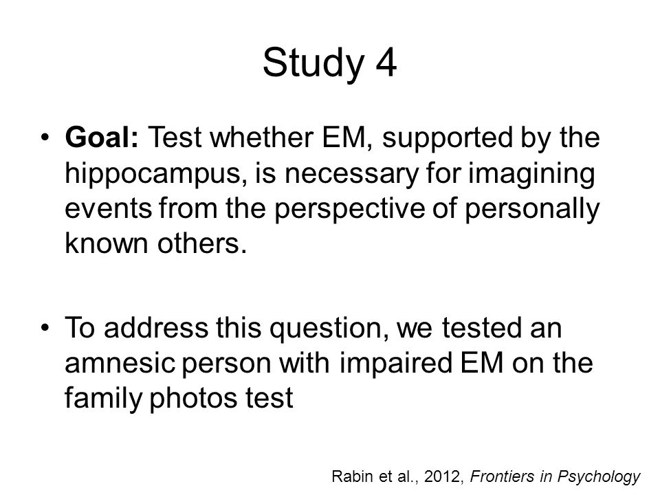 Study 4 Goal: Test whether EM, supported by the hippocampus, is necessary for imagining events from the perspective of personally known others.