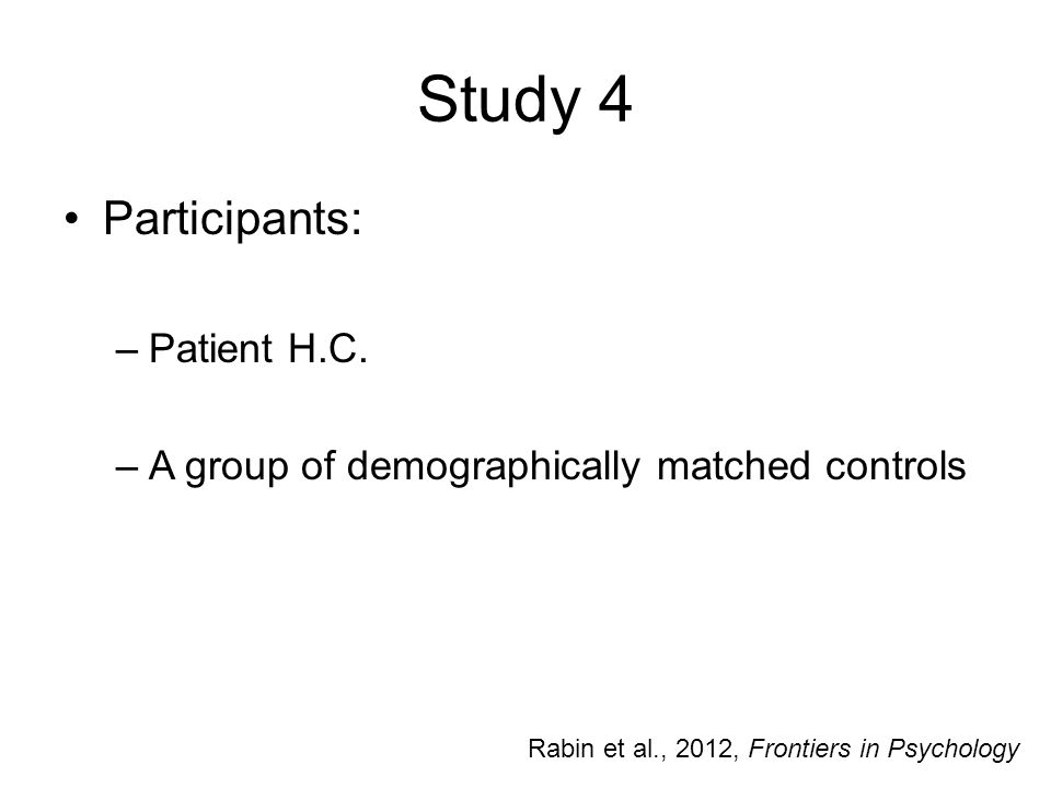 Study 4 Participants: –Patient H.C. –A group of demographically matched controls Rabin et al., 2012, Frontiers in Psychology