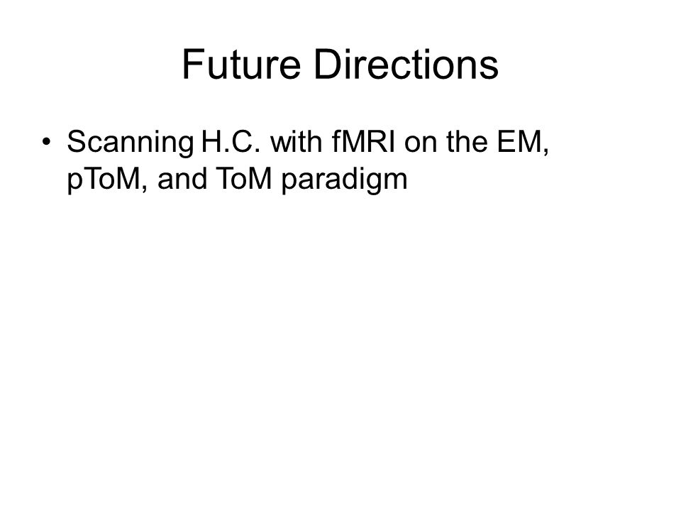 Future Directions Scanning H.C. with fMRI on the EM, pToM, and ToM paradigm