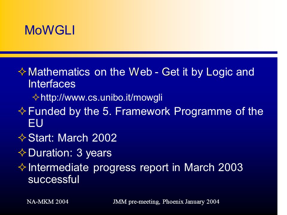 NA-MKM 2004JMM pre-meeting, Phoenix January 2004 MoWGLI ²MWGL I ²Mathematics on the Web - Get it by Logic and Interfaces ²  ²Funded by the 5.