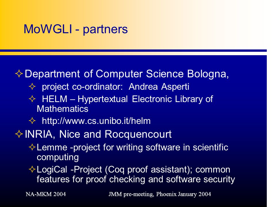 NA-MKM 2004JMM pre-meeting, Phoenix January 2004 MoWGLI - partners ²Department of Computer Science Bologna, ²project co-ordinator: Andrea Asperti ²HELM – Hypertextual Electronic Library of Mathematics ²  ²INRIA, Nice and Rocquencourt ²Lemme -project for writing software in scientific computing ²LogiCal -Project (Coq proof assistant); common features for proof checking and software security