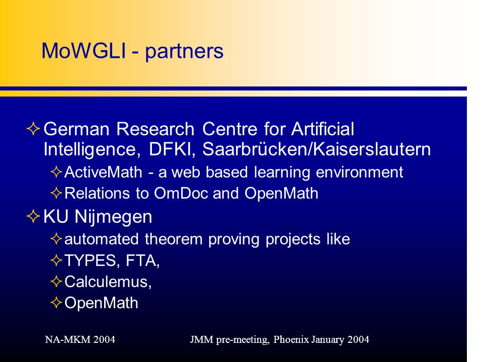 NA-MKM 2004JMM pre-meeting, Phoenix January 2004 MoWGLI - partners ²German Research Centre for Artificial Intelligence, DFKI, Saarbrücken/Kaiserslautern ²ActiveMath - a web based learning environment ²Relations to OmDoc and OpenMath ²KU Nijmegen ²automated theorem proving projects like ²TYPES, FTA, ²Calculemus, ²OpenMath