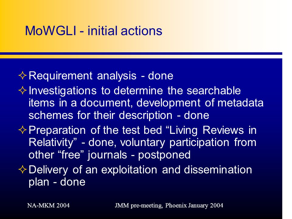 NA-MKM 2004JMM pre-meeting, Phoenix January 2004 MoWGLI - initial actions ²Requirement analysis - done ²Investigations to determine the searchable items in a document, development of metadata schemes for their description - done ²Preparation of the test bed Living Reviews in Relativity - done, voluntary participation from other free journals - postponed ²Delivery of an exploitation and dissemination plan - done