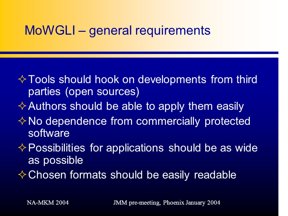 NA-MKM 2004JMM pre-meeting, Phoenix January 2004 MoWGLI – general requirements ²Tools should hook on developments from third parties (open sources) ²Authors should be able to apply them easily ²No dependence from commercially protected software ²Possibilities for applications should be as wide as possible ²Chosen formats should be easily readable