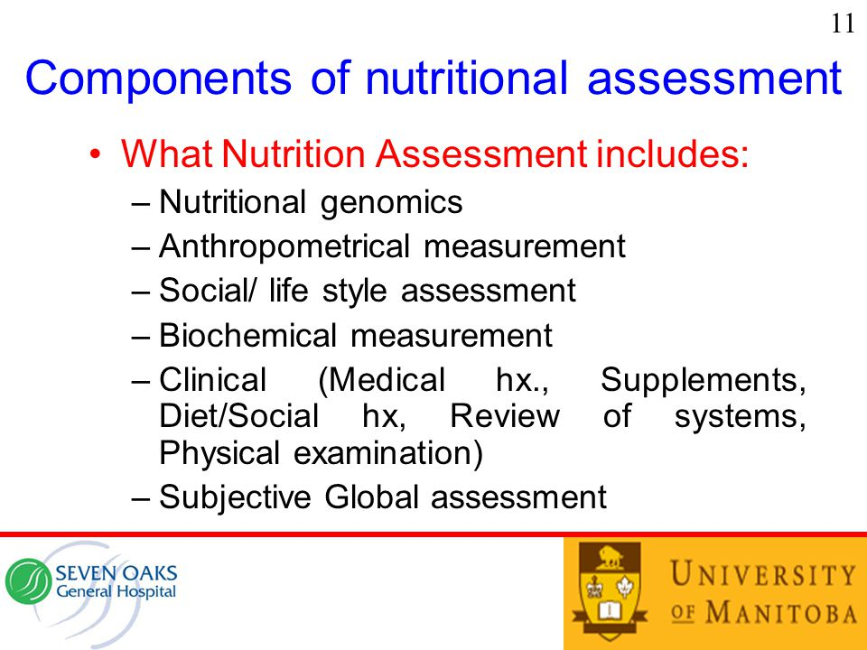 Components of nutritional assessment What Nutrition Assessment includes: –Nutritional genomics –Anthropometrical measurement –Social/ life style assessment –Biochemical measurement –Clinical (Medical hx., Supplements, Diet/Social hx, Review of systems, Physical examination) –Subjective Global assessment 11