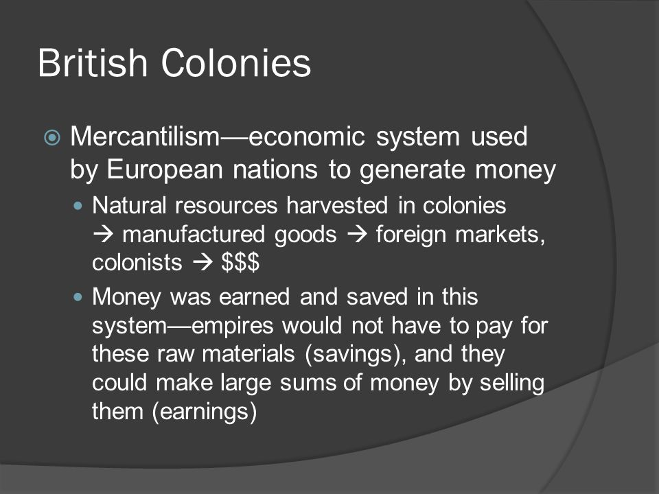 British Colonies  Mercantilism—economic system used by European nations to generate money Natural resources harvested in colonies  manufactured goods  foreign markets, colonists  $$$ Money was earned and saved in this system—empires would not have to pay for these raw materials (savings), and they could make large sums of money by selling them (earnings)
