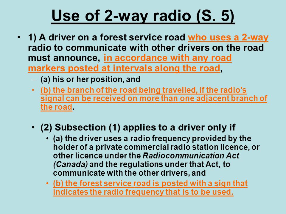 Use of 2-way radio (S. 5) 1) A driver on a forest service road who uses a 2-way radio to communicate with other drivers on the road must announce, in