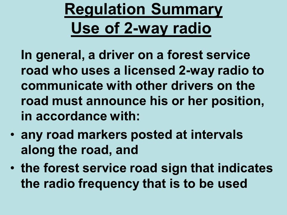 Regulation Summary Use of 2-way radio In general, a driver on a forest service road who uses a licensed 2-way radio to communicate with other drivers
