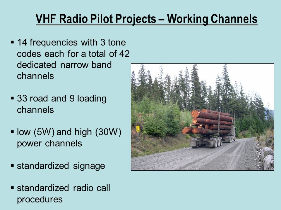 VHF Radio Pilot Projects – Working Channels  14 frequencies with 3 tone codes each for a total of 42 dedicated narrow band channels  33 road and 9 loading channels  low (5W) and high (30W) power channels  standardized signage  standardized radio call procedures