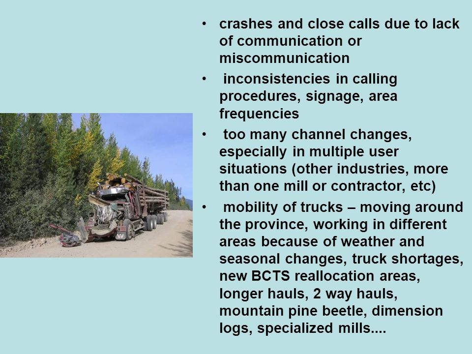 crashes and close calls due to lack of communication or miscommunication inconsistencies in calling procedures, signage, area frequencies too many channel changes, especially in multiple user situations (other industries, more than one mill or contractor, etc) mobility of trucks – moving around the province, working in different areas because of weather and seasonal changes, truck shortages, new BCTS reallocation areas, longer hauls, 2 way hauls, mountain pine beetle, dimension logs, specialized mills....