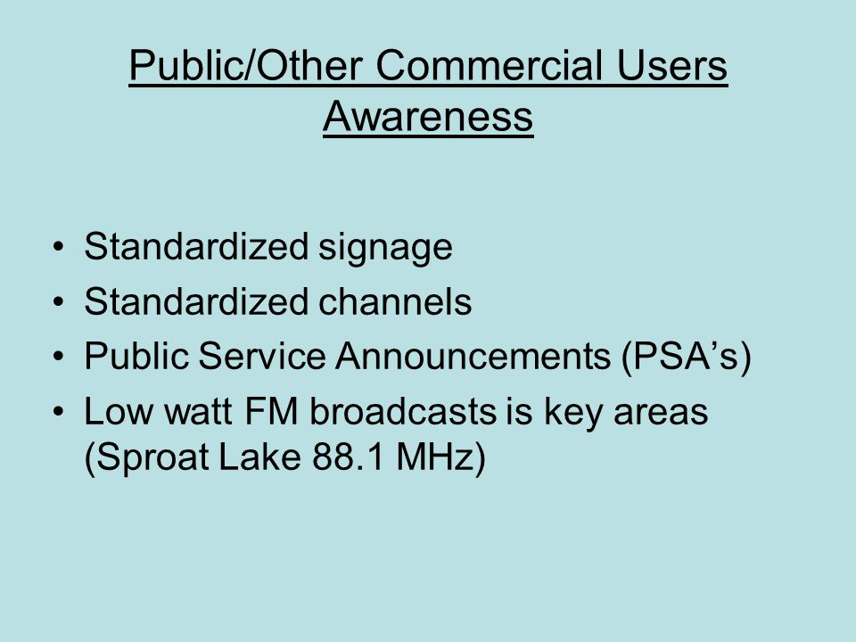 Public/Other Commercial Users Awareness Standardized signage Standardized channels Public Service Announcements (PSA's) Low watt FM broadcasts is key areas (Sproat Lake 88.1 MHz)