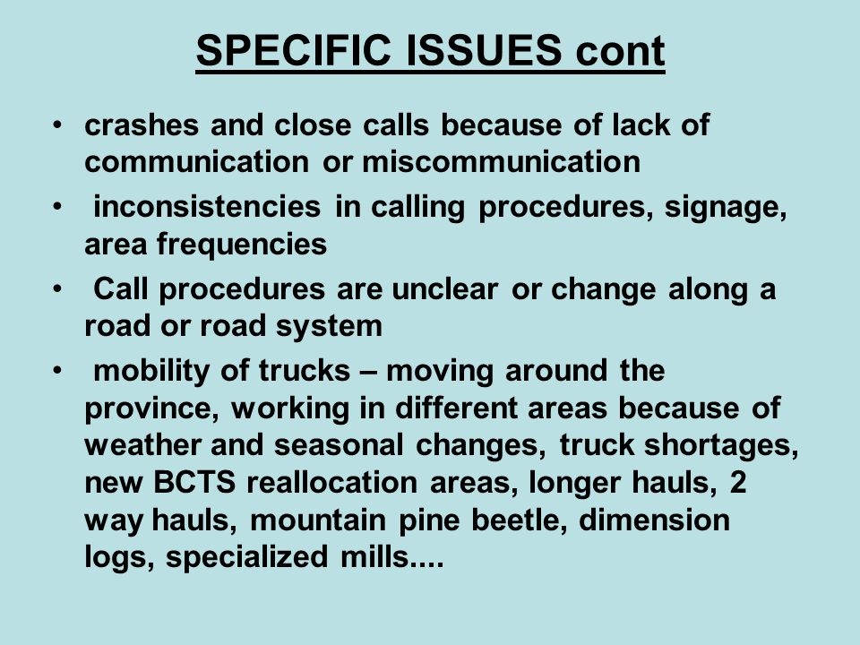 SPECIFIC ISSUES cont crashes and close calls because of lack of communication or miscommunication inconsistencies in calling procedures, signage, area frequencies Call procedures are unclear or change along a road or road system mobility of trucks – moving around the province, working in different areas because of weather and seasonal changes, truck shortages, new BCTS reallocation areas, longer hauls, 2 way hauls, mountain pine beetle, dimension logs, specialized mills....