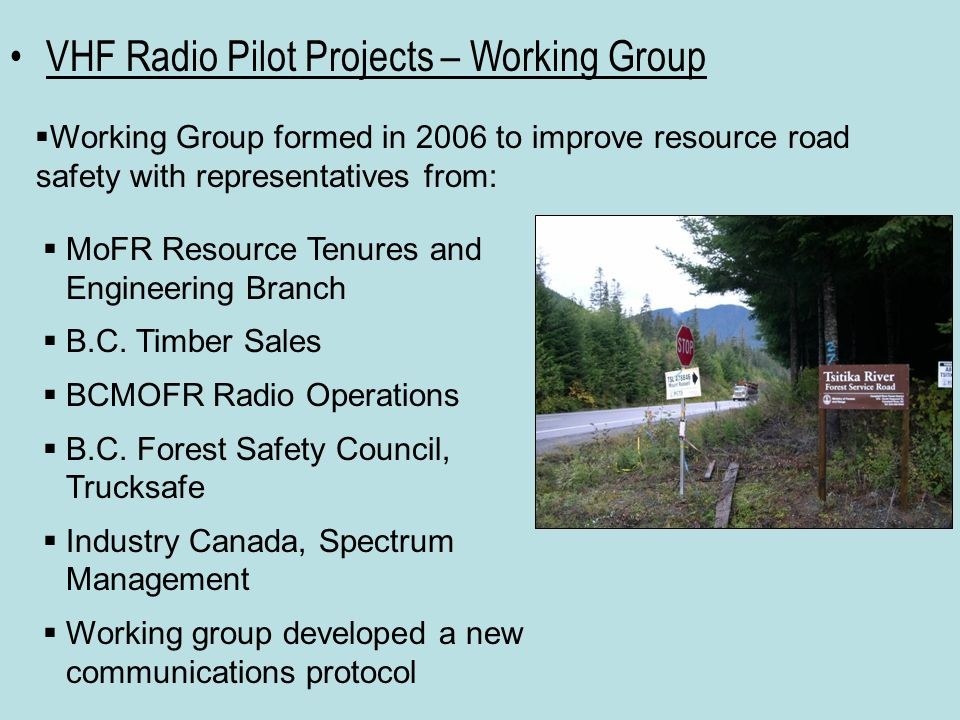 VHF Radio Pilot Projects – Working Group  Working Group formed in 2006 to improve resource road safety with representatives from:  MoFR Resource Tenures and Engineering Branch  B.C.